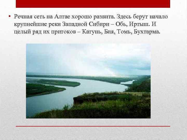 • Речная сеть на Алтае хорошо развита. Здесь берут начало крупнейшие реки Западной