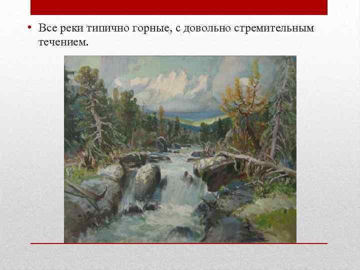 • Все реки типично горные, с довольно стремительным течением.
