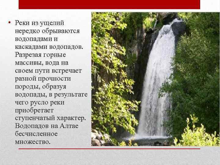 • Реки из ущелий нередко обрываются водопадами и каскадами водопадов. Разрезая горные массивы,