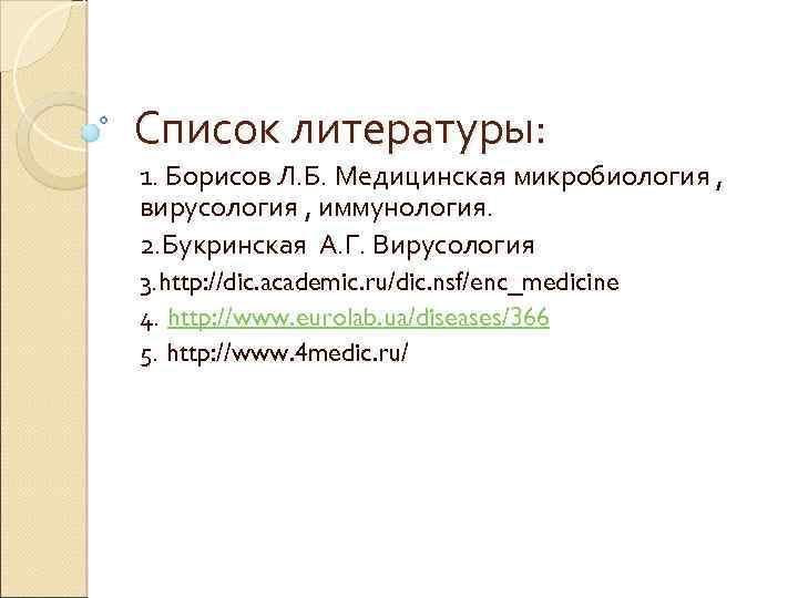 Список литературы: 1. Борисов Л. Б. Медицинская микробиология , вирусология , иммунология. 2. Букринская