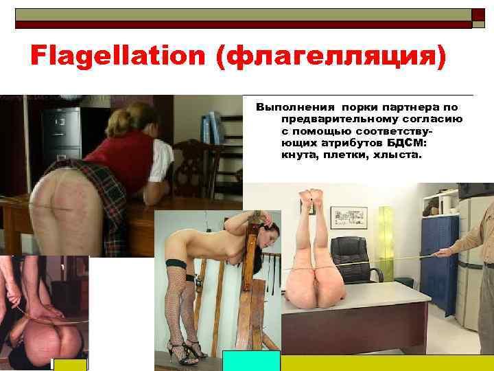 Flagellation (флагелляция) Выполнения порки партнера по предварительному согласию с помощью соответствующих атрибутов БДСМ: кнута,