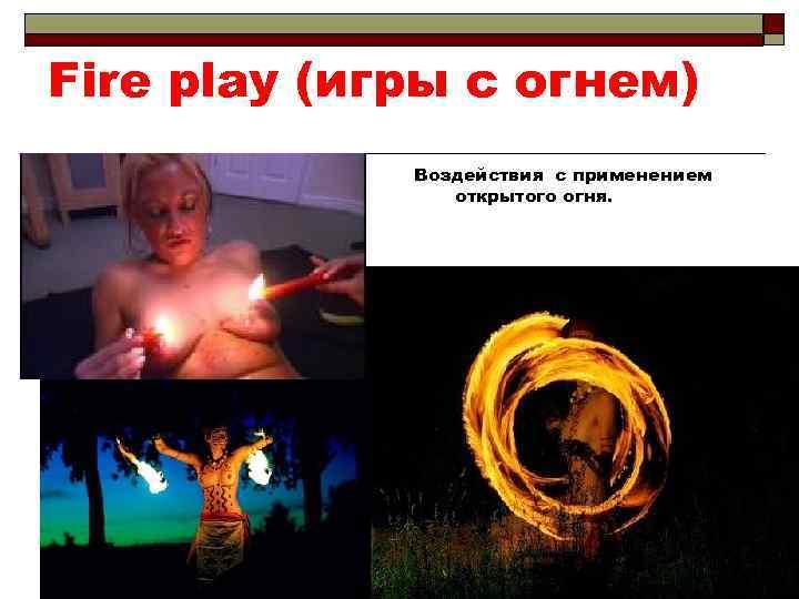 Fire play (игры с огнем) Воздействия с применением открытого огня.