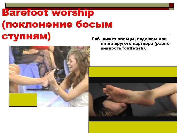 Barefoot worship (поклонение босым ступням) Раб лижет пальцы, подошвы или пятки другого партнера (разновидность