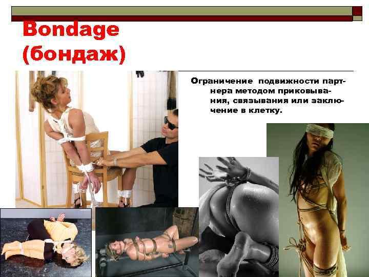 Bondage (бондаж) Ограничение подвижности партнера методом приковывания, связывания или заключение в клетку.