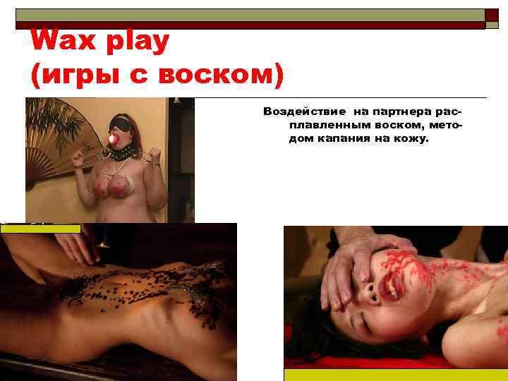 Wax play (игры с воском) Воздействие на партнера расплавленным воском, методом капания на кожу.