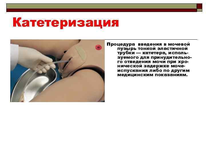 Катетеризация Процедура введения в мочевой пузырь тонкой эластичной трубки — катетера, используемого для принудительного