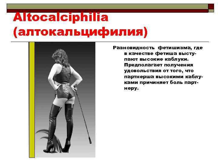 Altocalciphilia (алтокальцифилия) Разновидность фетишизма, где в качестве фетиша выступают высокие каблуки. Предполагает получения удовольствия