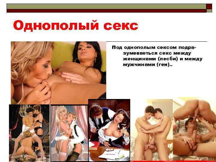 Однополый секс Под однополым сексом подразумеваеться секс между женщинами (лесби) и между мужчинами (геи).