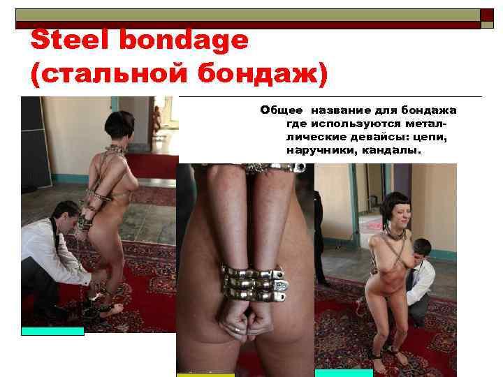 Steel bondage (стальной бондаж) Общее название для бондажа где используются металлические девайсы: цепи, наручники,