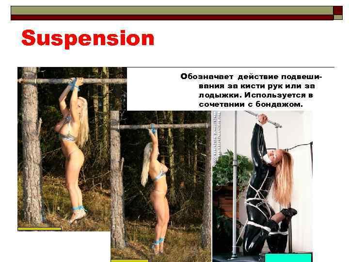 Suspension Обозначает действие подвешивания за кисти рук или за лодыжки. Используется в сочетании с