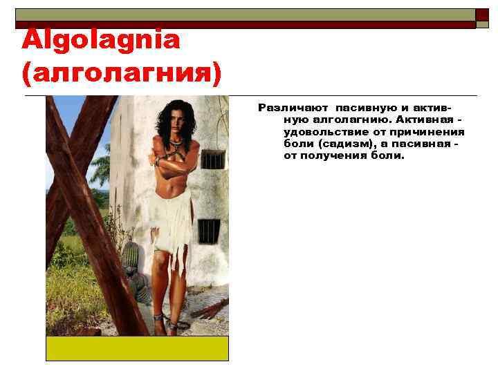 Algolagnia (алголагния) Различают пасивную и активную алголагнию. Активная удовольствие от причинения боли (садизм), а