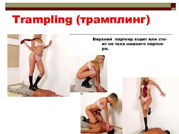 Trampling (трамплинг) Верхний партнер ходит или стоит на теле нижнего партнера.