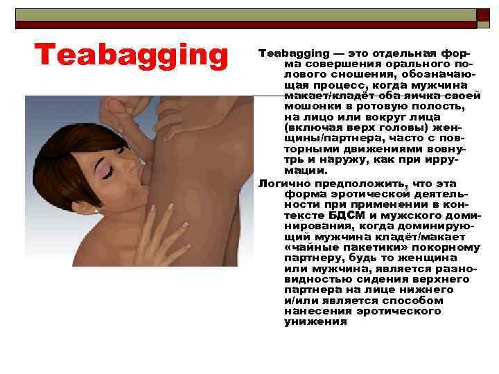 Teabagging — это отдельная форма совершения орального полового сношения, обозначающая процесс, когда мужчина макает/кладёт