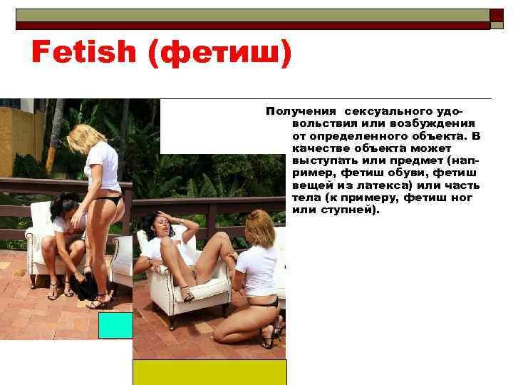 Fetish (фетиш) Получения сексуального удовольствия или возбуждения от определенного объекта. В качестве объекта может