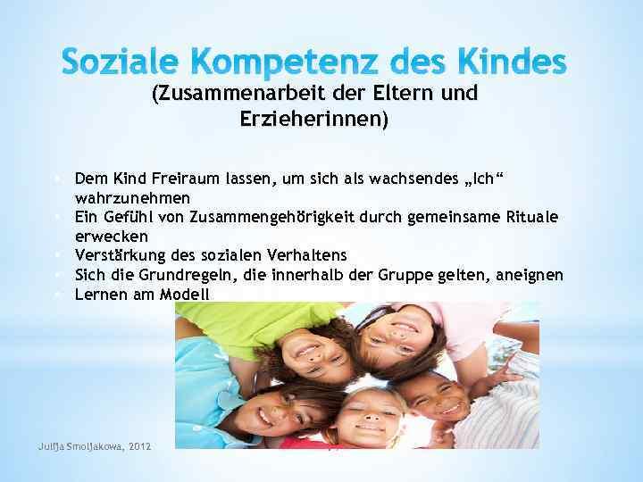 Soziale Kompetenz des Kindes (Zusammenarbeit der Eltern und Erzieherinnen) • Dem Kind Freiraum lassen,