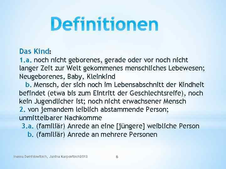 Definitionen Das Kind: 1. a. noch nicht geborenes, gerade oder vor noch nicht langer