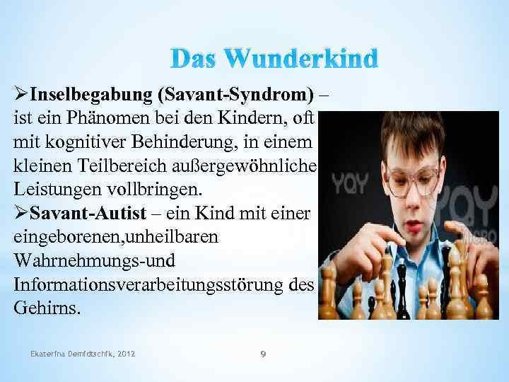 Das Wunderkind ØInselbegabung (Savant-Syndrom) – ist ein Phänomen bei den Kindern, oft mit kognitiver