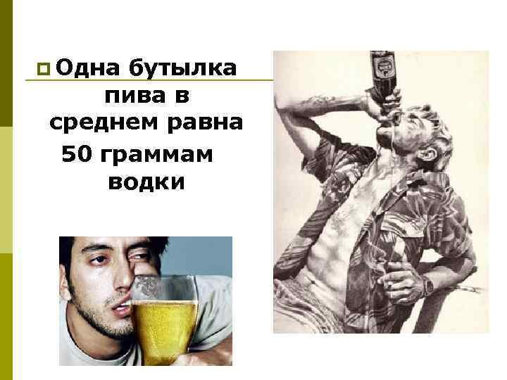 p Одна бутылка пива в среднем равна 50 граммам водки