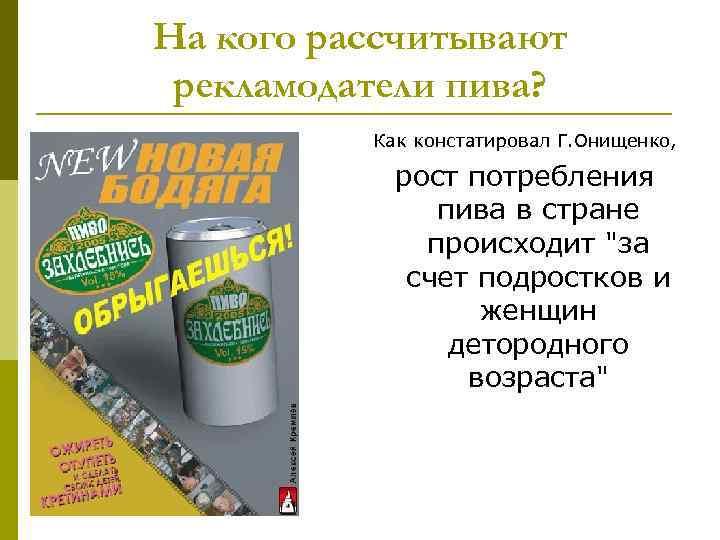 На кого рассчитывают рекламодатели пива? Как констатировал Г. Онищенко, рост потребления пива в стране