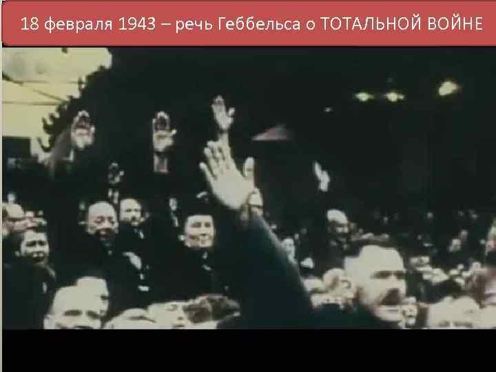 18 февраля 1943 – речь Геббельса о ТОТАЛЬНОЙ ВОЙНЕ