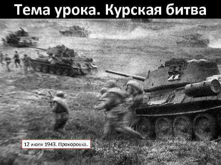 Тема урока. Курская битва 12 июля 1943. Прохоровка.
