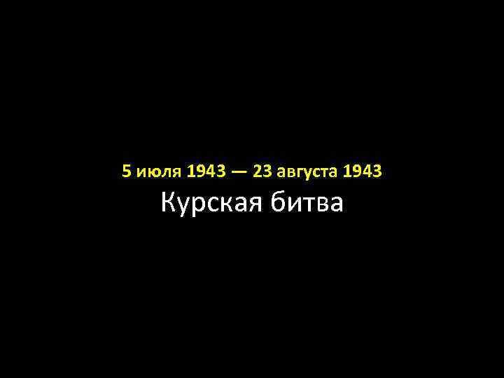 5 июля 1943 — 23 августа 1943 Курская битва