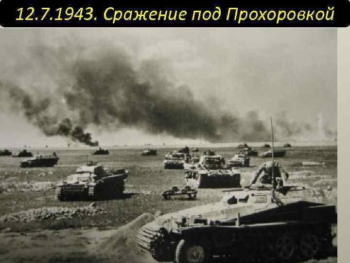 12. 7. 1943. Сражение под Прохоровкой Что это было? КРУПЕНЕЙШЕЕ встречное танковое сражение всех