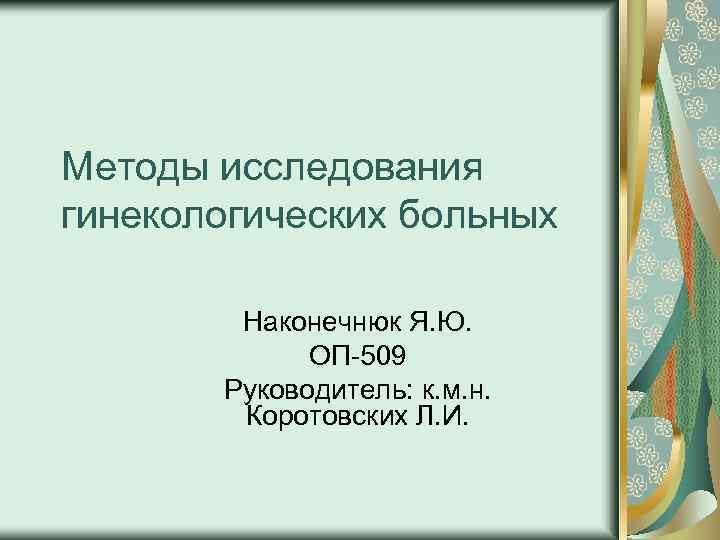 Методы исследования гинекологических больных Наконечнюк Я. Ю. ОП 509 Руководитель: к. м. н. Коротовских