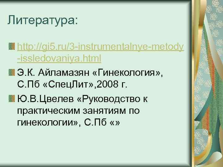 Литература: http: //gi 5. ru/3 instrumentalnye metody issledovaniya. html Э. К. Айламазян «Гинекология» ,