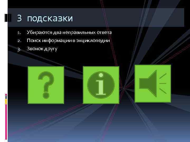 3 подсказки 1. Убираются два неправильных ответа 2. Поиск информации в энциклопедии 3. Звонок