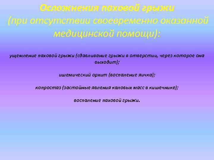 Осложнения паховой грыжи (при отсутствии своевременно оказанной медицинской помощи): ущемление паховой грыжи (сдавливание