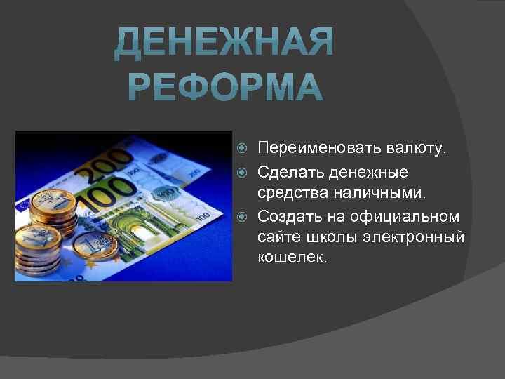 Переименовать валюту. Сделать денежные средства наличными. Создать на официальном сайте школы электронный кошелек.