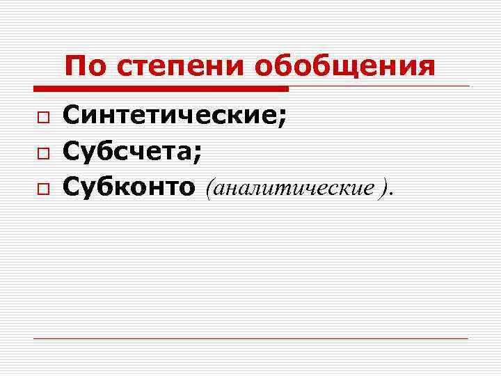 По степени обобщения o o o Синтетические; Субсчета; Субконто (аналитические ).