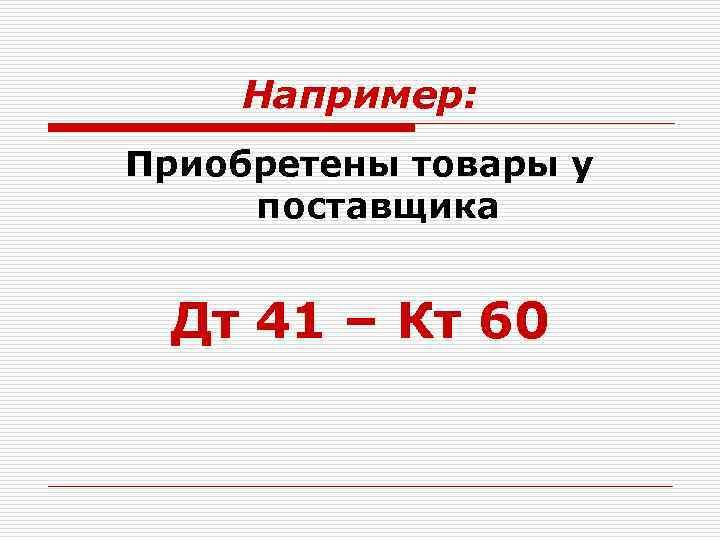 Например: Приобретены товары у поставщика Дт 41 – Кт 60