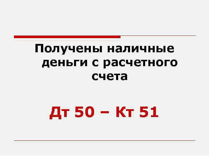 Получены наличные деньги с расчетного счета Дт 50 – Кт 51