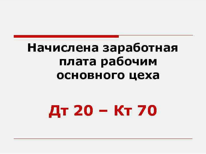 Начислена заработная плата рабочим основного цеха Дт 20 – Кт 70