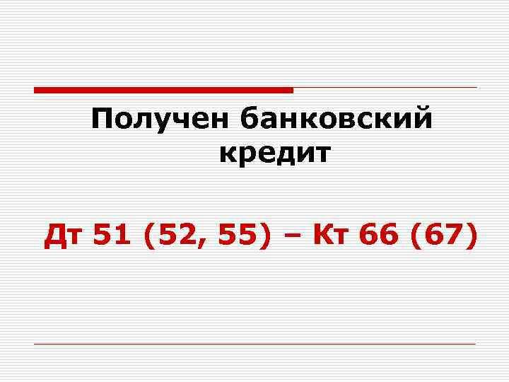 Получен банковский кредит Дт 51 (52, 55) – Кт 66 (67)