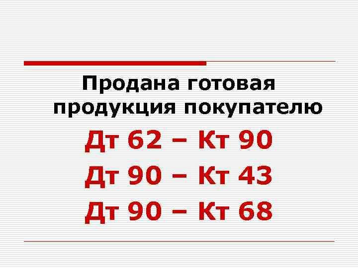 Продана готовая продукция покупателю Дт 62 – Кт 90 Дт 90 – Кт 43