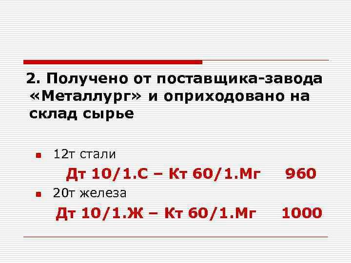 2. Получено от поставщика-завода «Металлург» и оприходовано на склад сырье n 12 т стали