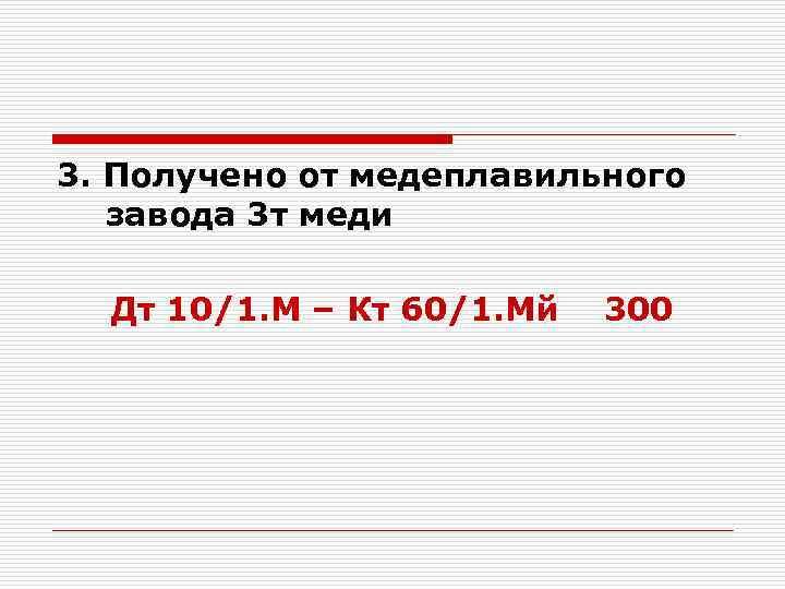3. Получено от медеплавильного завода 3 т меди Дт 10/1. М – Кт 60/1.