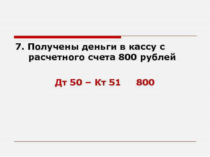 7. Получены деньги в кассу с расчетного счета 800 рублей Дт 50 – Кт