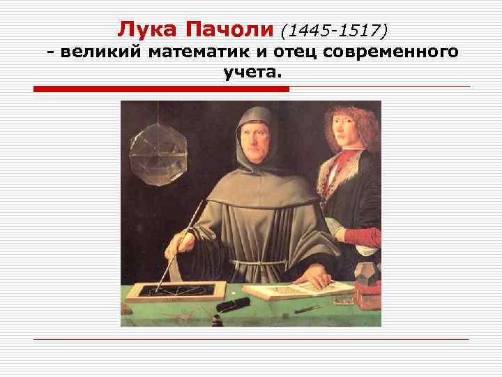 Лука Пачоли (1445 -1517) - великий математик и отец современного учета.
