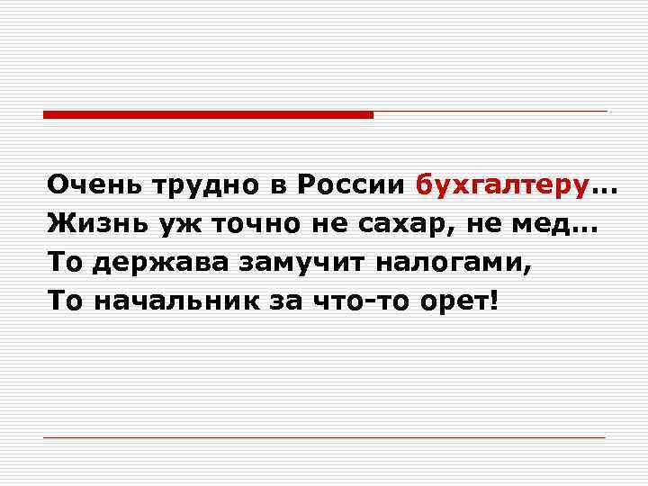 Очень трудно в России бухгалтеру… Жизнь уж точно не сахар, не мед… То держава