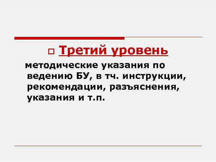 o Третий уровень методические указания по ведению БУ, в тч. инструкции, рекомендации, разъяснения, указания