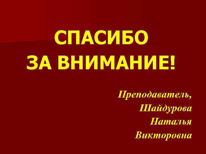 СПАСИБО ЗА ВНИМАНИЕ! Преподаватель, Шайдурова Наталья Викторовна