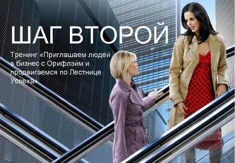 ШАГ ВТОРОЙ Тренинг «Приглашаем людей в бизнес с Орифлэйм и продвигаемся по Лестнице Успеха»