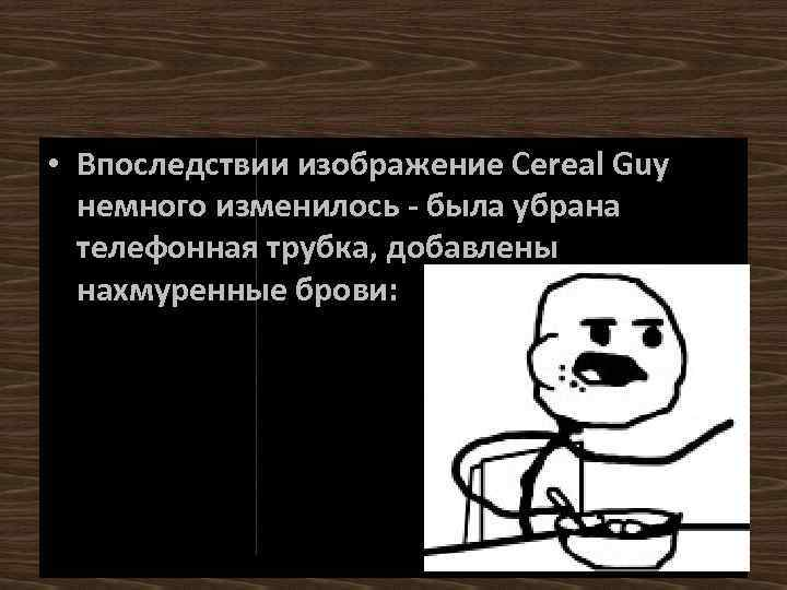 • Впоследствии изображение Cereal Guy немного изменилось - была убрана телефонная трубка, добавлены