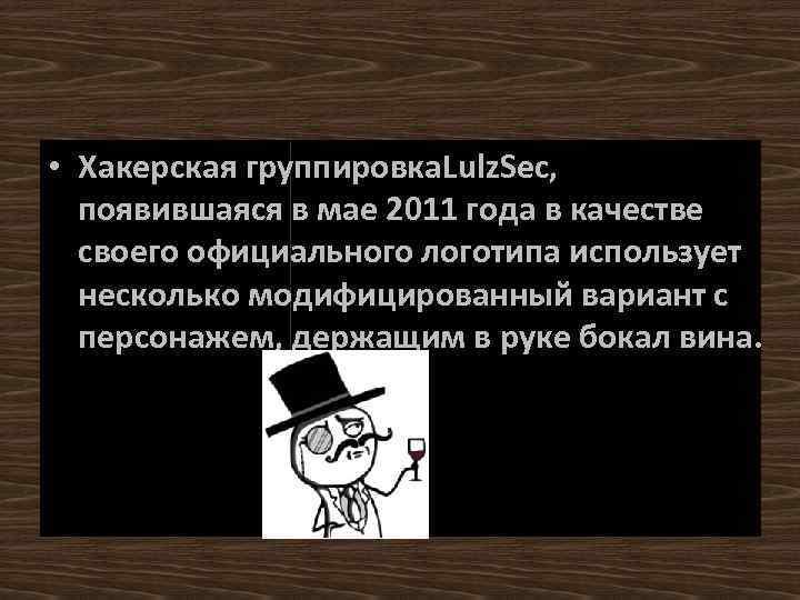• Хакерская группировка. Lulz. Sec, появившаяся в мае 2011 года в качестве своего