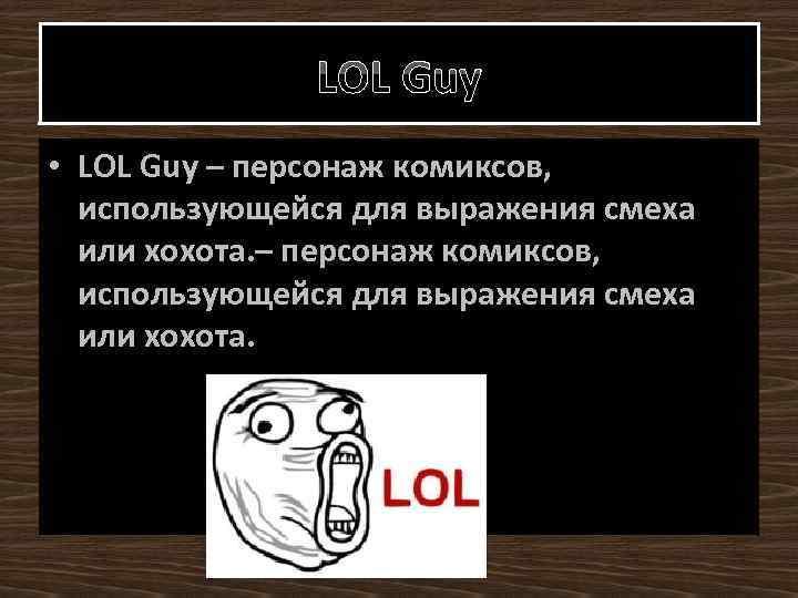 LOL Guy • LOL Guy – персонаж комиксов, использующейся для выражения смеха или хохота.
