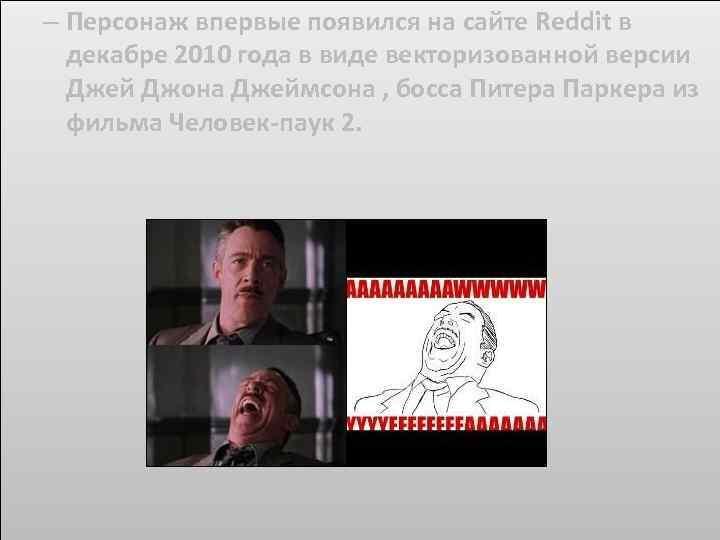 – Персонаж впервые появился на сайте Reddit в декабре 2010 года в виде векторизованной
